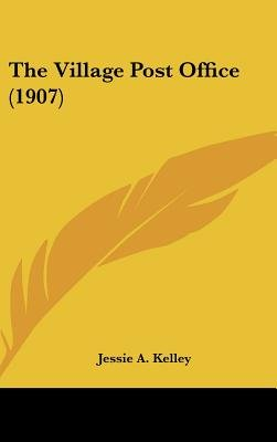 The Village Post Office (1907) (Hardcover): Jessie A. Kelley