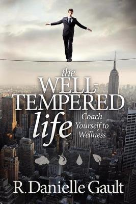 The Well-Tempered Life - Coach Yourself to Wellness (Electronic book text): R. Danielle Gault