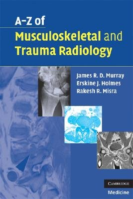 A-Z of Musculoskeletal and Trauma Radiology (Paperback, New): James R. D. Murray, Erskine J. Holmes, Rakesh R Misra