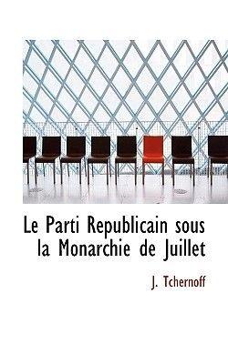 Le Parti Republicain Sous La Monarchie de Juillet (English, French, Paperback): J. Tchernoff