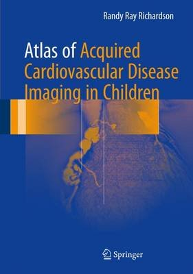 Atlas of Acquired Cardiovascular Disease Imaging in Children (Hardcover, 1st ed. 2017): Randy Ray Richardson, MD