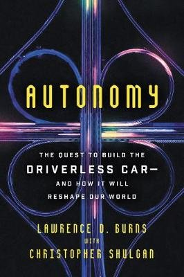 Autonomy - The Quest to Build the Driverless Car-And How It Will Reshape Our World (Paperback): Lawrence D. Burns, Christopher...