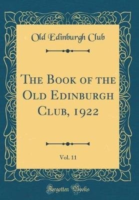 The Book of the Old Edinburgh Club, 1922, Vol. 11 (Classic Reprint) (Hardcover): Old Edinburgh Club