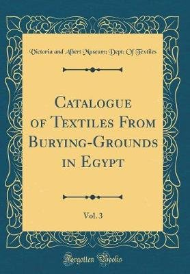 Catalogue of Textiles from Burying-Grounds in Egypt, Vol. 3 (Classic Reprint) (Hardcover): Victoria And Albert Museum De...