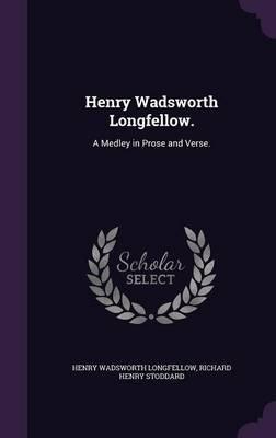 Henry Wadsworth Longfellow. - A Medley in Prose and Verse. (Hardcover): Henry Wadsworth Longfellow, Richard Henry Stoddard