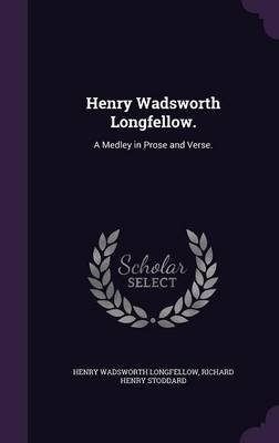 Henry Wadsworth Longfellow. - A Medley in Prose and Verse. (Hardcover): Henry Wadsworth Longfellow, Richard Henry Stoddard
