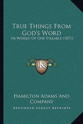 True Things from God's Word True Things from God's Word - In Words of One Syllable (1871) in Words of One Syllable...