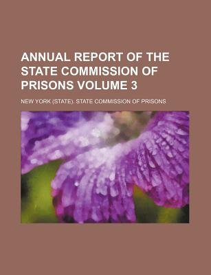 Annual Report of the State Commission of Prisons Volume 3 (Paperback): New York State Commission of Prisons