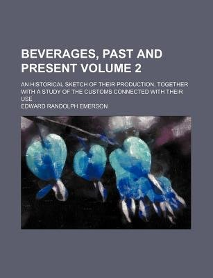 Beverages, Past and Present; An Historical Sketch of Their Production, Together with a Study of the Customs Connected with...