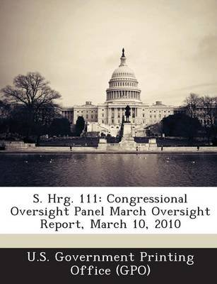 S. Hrg. 111 - Congressional Oversight Panel March Oversight Report, March 10, 2010 (Paperback): U. S. Government Printing...