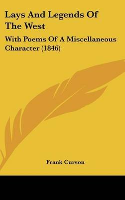 Lays and Legends of the West - With Poems of a Miscellaneous Character (1846) (Hardcover): Frank Curson