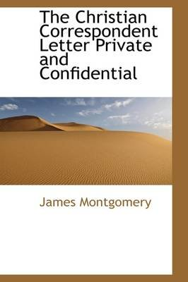 The Christian Correspondent Letter Private and Confidential (Hardcover): James Montgomery