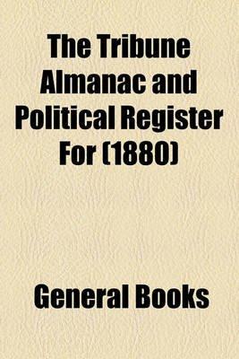 The Tribune Almanac and Political Register for (1880) (Paperback): General Books