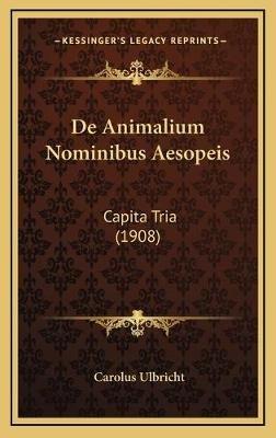 de Animalium Nominibus Aesopeis - Capita Tria (1908) (Latin, Hardcover): Carolus Ulbricht