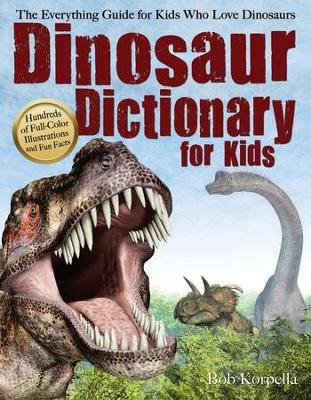 Dinosaur Dictionary for Kids - The Everything Guide for Kids Who Love Dinosaurs (Paperback): Bob Korpella