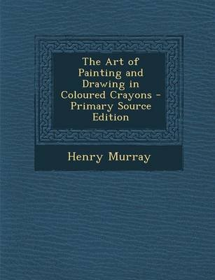 The Art of Painting and Drawing in Coloured Crayons - Primary Source Edition (Paperback): Henry Murray