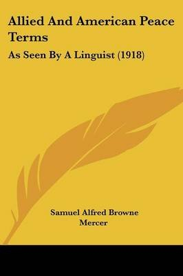 Allied and American Peace Terms - As Seen by a Linguist (1918) (Paperback): Samuel Alfred Browne Mercer