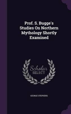 Prof. S. Bugge's Studies on Northern Mythology Shortly Examined (Hardcover): George Stephens