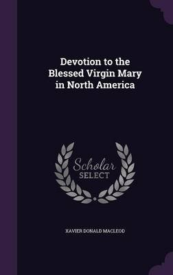 Devotion to the Blessed Virgin Mary in North America (Hardcover): Xavier Donald MacLeod