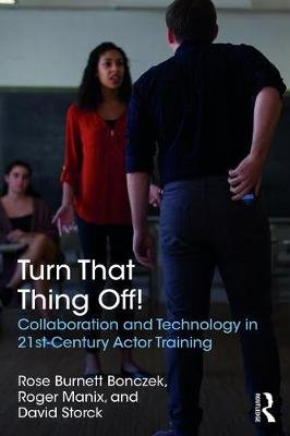 Turn That Thing Off! - Collaboration and Technology in 21st-Century Actor Training (Paperback): Rose Burnett Bonczek, Roger...