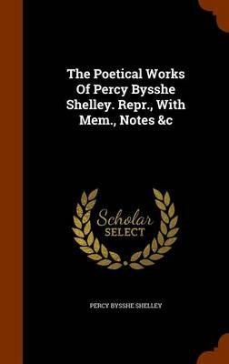 The Poetical Works of Percy Bysshe Shelley. Repr., with Mem., Notes &C (Hardcover): Percy Bysshe Shelley