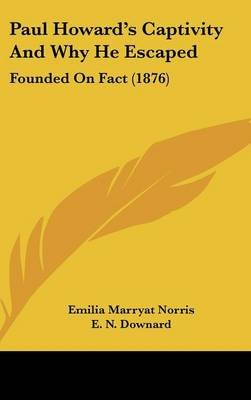 Paul Howard's Captivity and Why He Escaped - Founded on Fact (1876) (Hardcover): Emilia Marryat Norris