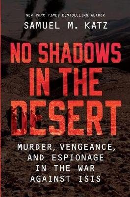 No Shadows in the Desert - Murder, Vengeance, and Espionage in the War Against ISIS (Hardcover, Original ed.): Samuel M. Katz