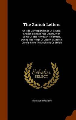 The Zurich Letters - Or, the Correspondence of Several English Bishops and Others, with Some of the Helvetian Reformers, During...