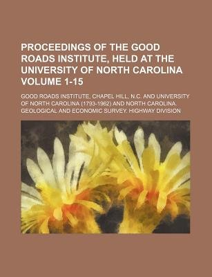 Proceedings of the Good Roads Institute, Held at the University of North Carolina Volume 1-15 (Paperback): Chapel Hill Good...