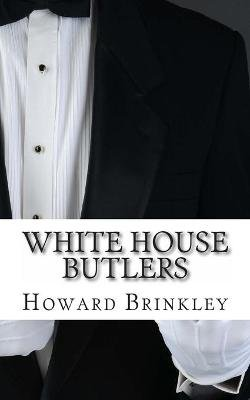 White House Butlers - A History of White House Chief Ushers and Butlers (Paperback): Howard Brinkley