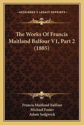 The Works of Francis Maitland Balfour V1, Part 2 (1885) (Paperback): Francis Maitland Balfour