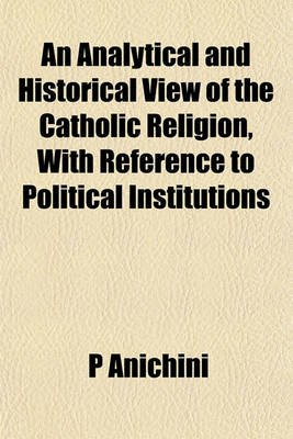 An Analytical and Historical View of the Catholic Religion; With Reference to Political Institutions (Paperback): P. Anichini