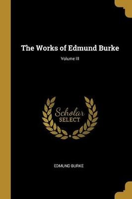 The Works of Edmund Burke; Volume III (Paperback): Edmund Burke