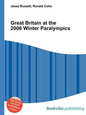 Great Britain at the 2006 Winter Paralympics (Paperback): Jesse Russell, Ronald Cohn