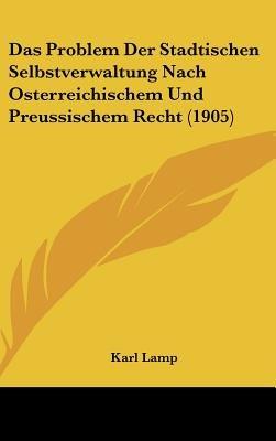 Das Problem Der Stadtischen Selbstverwaltung Nach Osterreichischem Und Preussischem Recht (1905) (English, German, Hardcover):...