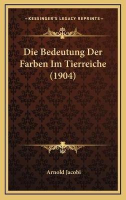 Die Bedeutung Der Farben Im Tierreiche (1904) (German, Hardcover): Arnold Jacobi