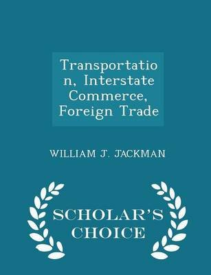 Transportation, Interstate Commerce, Foreign Trade - Scholar's Choice Edition (Paperback): William J. Jackman