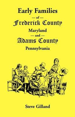 Early Families of Frederick County, Maryland, and Adams County, Pennsylvania (Paperback): Steve Gilland