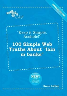 Keep It Simple, Asshole! 100 Simple Web Truths about Iain M Banks (Paperback): Grace Colling