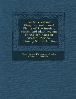 Plantae Yucatanae. (Regionis Antillanae) Plants of the Insular, Coastal and Plain Regions of the Peninsula of Yucatan, Mexico -...