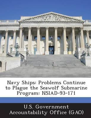 Navy Ships - Problems Continue to Plague the Seawolf Submarine Program: Nsiad-93-171 (Paperback): U S Government Accountability...