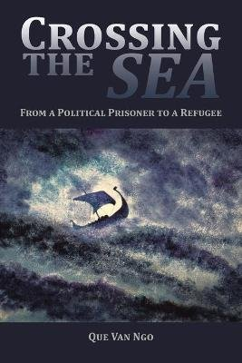 Crossing the Sea - From a Political Prisoner to a Refugee (Paperback): Que Van Ngo