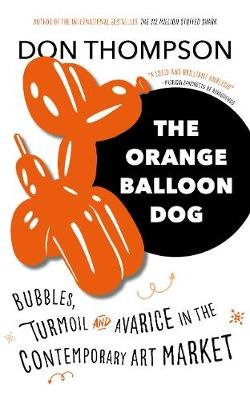 The Orange Balloon Dog - Bubbles, Turmoil and Avarice in the Contemporary Art Market (Hardcover): Don Thompson