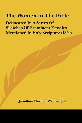 The Women in the Bible - Delineated in a Series of Sketches of Prominent Females Mentioned in Holy Scripture (1850)...