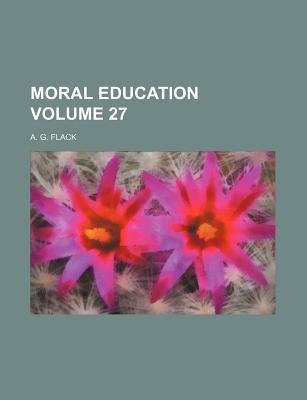 Moral Education Volume 27 (Paperback): A G Flack