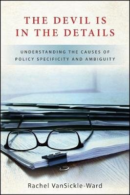 The Devil Is in the Details - Understanding the Causes of Policy Specificity and Ambiguity (Hardcover): Rachel VanSickle-Ward