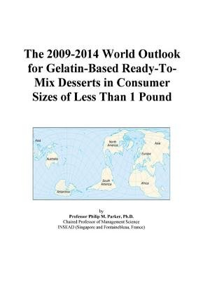 The 2009-2014 World Outlook for Gelatin-Based Ready-To-Mix Desserts in Consumer Sizes of Less Than 1 Pound (Electronic book...