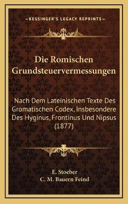 Die Romischen Grundsteuervermessungen - Nach Dem Lateinischen Texte Des Gromatischen Codex, Insbesondere Des Hyginus, Frontinus...