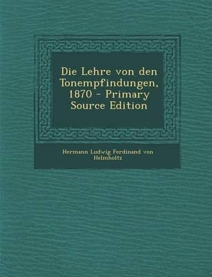 Die Lehre Von Den Tonempfindungen, 1870 (German, Paperback): Hermann Ludwig Ferdinand Von Helmholtz