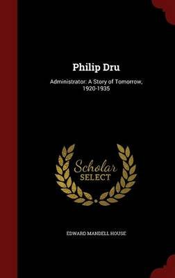 Philip Dru - Administrator: A Story of Tomorrow, 1920-1935 (Hardcover): Edward Mandell House